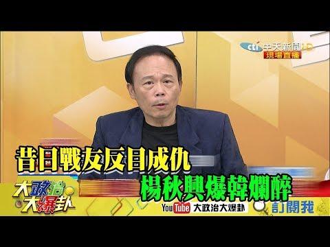 【精彩】昔日戰友反目成仇 楊秋興爆韓爛醉