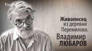 Живописец из деревни Перемилово  Владимир Любаров