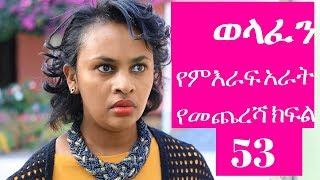 Welafen Drama -Season 4 Part 53 (Ethiopian Drama)