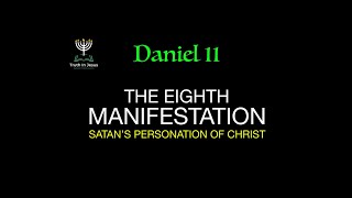 DANIEL 11 - THE EIGHTH MANIFESTATION - SATAN'S PERSONATION OF CHRIST| DemetriusLEACH