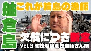 欠航につき舳倉島行き断念 Vol.3 愉快な輪島の凄腕漁師編