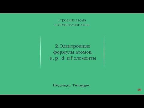 Лекция 5.2   Электронные формулы атомов, s-, p-, d- и f-элементы   Надежда Танцура   Лекториум