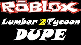 Dupe : Lumber Tycoon 2   RoBlox
