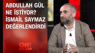 Abdullah Gül ne istiyor İsmail Saymaz değerlendirdi
