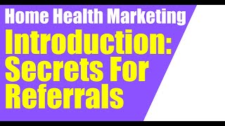 SECRETS TO GETTING HOME HEALTH PATIENT REFERRALS INTRO  (Home Health Marketing)