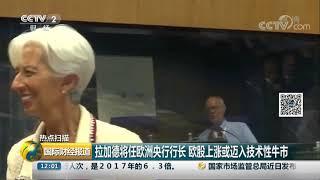 [国际财经报道]热点扫描 拉加德将任欧洲央行行长 欧股上涨或迈入技术性牛市| CCTV财经
