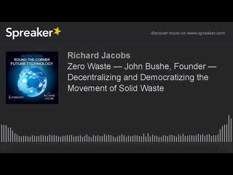 Zero Waste — John Bushe, Founder — Decentralizing and Democratizing the Movement of Solid Waste