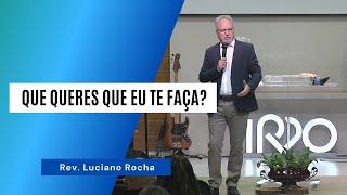 QUE QUERES QUE EU TE FAÇA? - Rev. Luciano Rocha