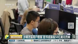 [国际财经报道]热点扫描 涉嫌泄露用户数据 脸书或面临50亿美元罚单| CCTV财经