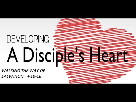 A DISCIPLE'S HEART- Walking The Way Of Salvation 4-10-16