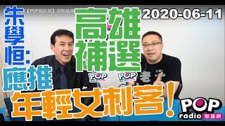 Baixar 2020-06-11【POP撞新聞】黃暐瀚專訪朱學恒「高雄補選 朱學恆:應推年輕女刺客!」