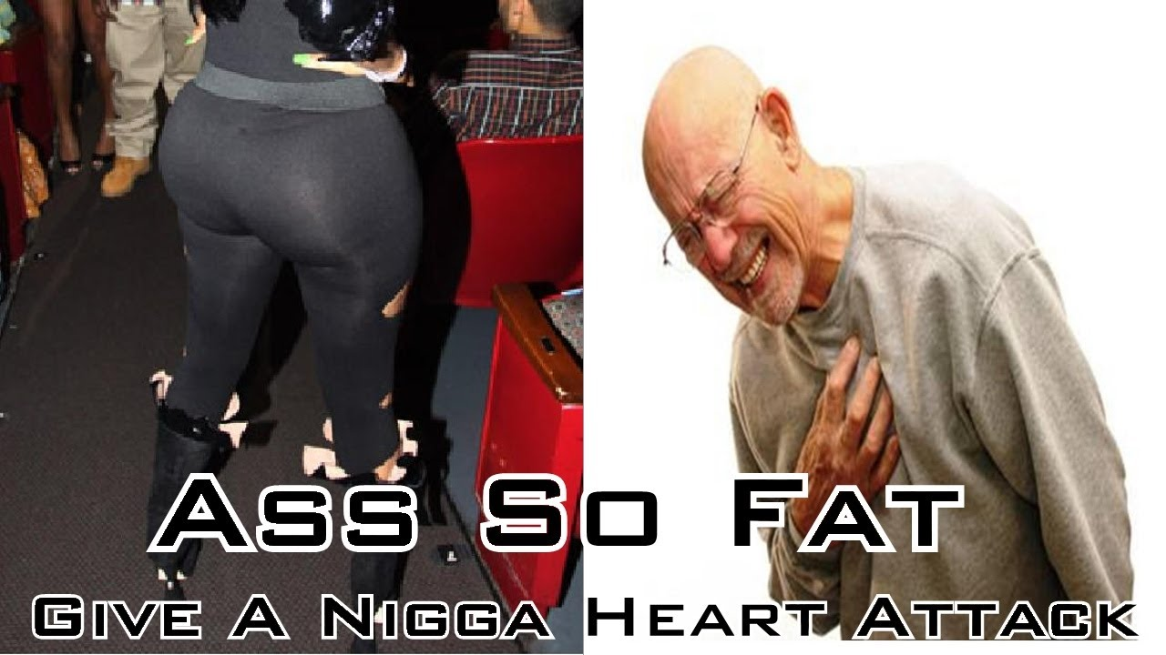 ass so fat give a nigga heart attack!! - youtube