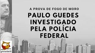 Paulo Guedes investigado por corrupção pela Polícia Federal. E agora Moro?