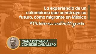 Día Internacional del Migrante | «Sana Distancia», con Eder Caballero