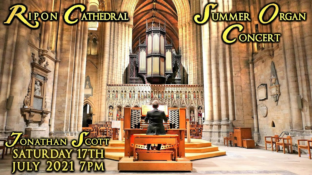 RIPON CATHEDRAL SUMMER ORGAN CONCERT - JONATHAN SCOTT - SATURDAY 17th JULY 2021 7PM (UK TIME)