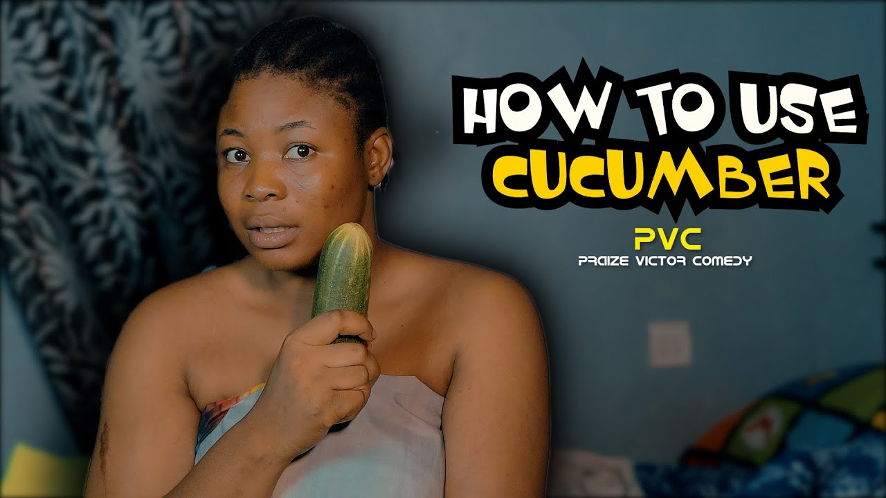 HOW TO USE CUCUMBER (PRAIZE VICTOR COMEDY)