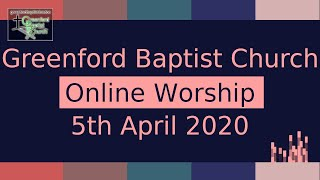 Greenford Baptist Church Sunday Worship (Online) - 5th April 2020