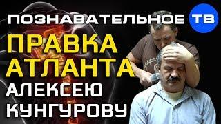 Правка атланта Алексею Кунгурову (Познавательное ТВ, Илья Бурлаковский)