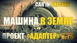 Уроки выживания - Проект Адаптер. Машина в земле. Survival tactics Car in the dirt