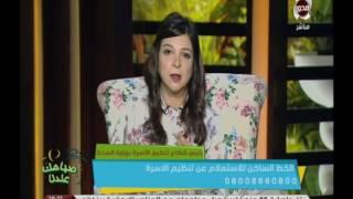 صباحك عندنا | د.سعاد عبد المجيد ... وسائل منع الحمل متوفرة بصفة دائمة في جميع مراكز تنظبم الأسرة