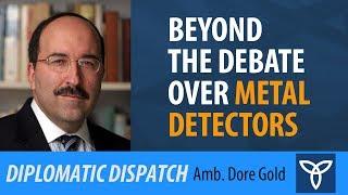 Beyond the Debate Over Metal Detectors - Amb. Dore Gold