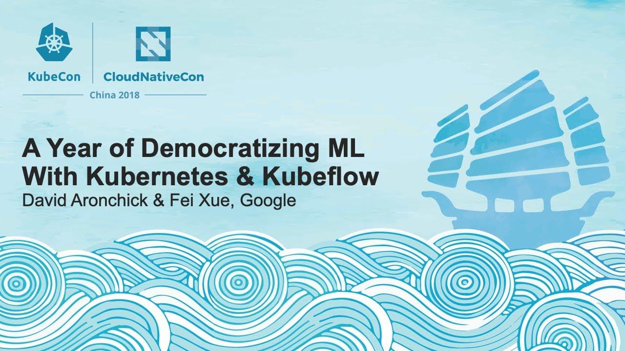 A Year of Democratizing ML With Kubernetes & Kubeflow - David Aronchick & Fei Xue, Google
