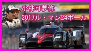 小林可夢偉2017ル マン24ポールポジション コースレコード鬼の走り