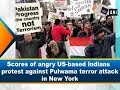 Scores of angry US-based Indians protest against Pulwama terror attack in New York - ANI News