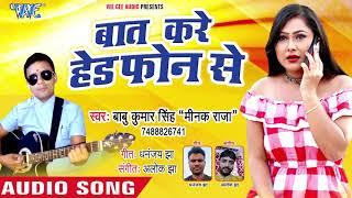 2018 का नया भोजपुरी लोकगीत - Baat Kare Head Phone Se -  Babu Kumar SinghMinak Raja - Bhojpuri Song