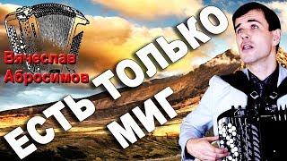 ЕСТЬ ТОЛЬКО МИГ под баян - поет Вячеслав Абросимов