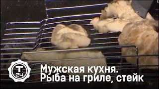 Мужская кухня. Рыба на гриле, стейк и салат с куриной грудкой. Дмитрий Яшанькин