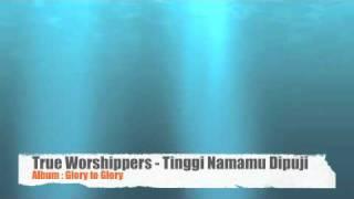 True Worshippers - Tinggi Namamu Dipuji (Album: Glory to Glory)