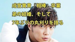 成宮寛貴、『相棒』卒業・弟の結婚・7年ぶりの丸刈りを語る 『花咲舞が...