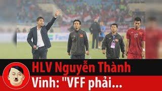 """OTTT HLV Nguyễn Thành Vinh: """"VFF phải biết kiếm tiền, vời thầy ngoại cho tuyển"""""""