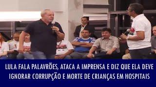 Lula fala palavrões, ataca a imprensa e diz que ela deve ignorar corrupção e morte de crianças..