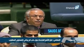 المعلمي : قرار الأمم المتحدة حول حلب لم يرتقي للمستوى المطلوب