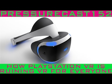 How PlayStation VR is Ruining VR For Everyone (PRESSURECAST EPISODE ONE-HUNDRED-FIFTY-TWO)