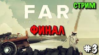 FAR: Lone Sails - Стрим Прохождение ФИНАЛ #3