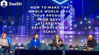 How to Make the Whole World Love Your Product from Bevy, Atlassian, Salesforce and Slack