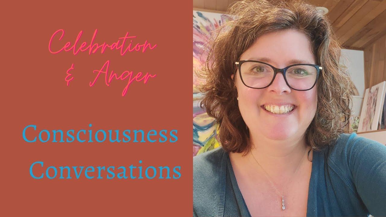 Celebration & Anger- Consciousness Conversations