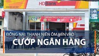 Đồng Nai: Thanh niên ôm mìn vào cướp ngân hàng   VTC1