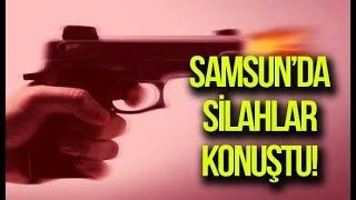 Samsun'da silahlar konuştu!