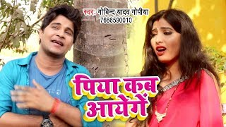 आ गया Govind Yadav का सबसे हिट गाना 2019 - Piya Kab Aayenge - Bhojpuri Song