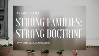 Strong Families: Strong Doctrine | Death, Burial, and Resurrection | PART 4 | 01.10.2021