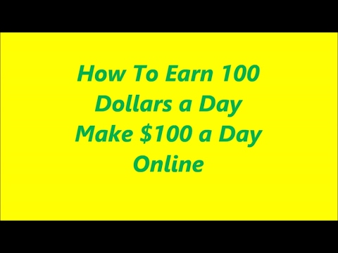 How To Earn 100 Dollars a Day Make $100 a Day Online