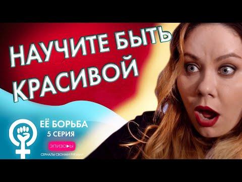 Сериал ЕЁ БОРЬБА // ЭПИЗОД 5: НАУЧИТЕ БЫТЬ КРАСИВОЙ