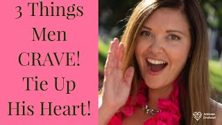 3 Things Men Crave  | TIE UP HIS HEART | Adrienne Everheart