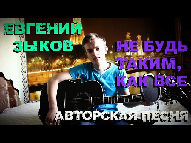 Евгений Зыков - Не будь таким, как все (Авторская песня)