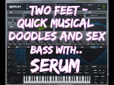 Two Feet -Quick Musical Doodles & Sex , (Bass with Serum)