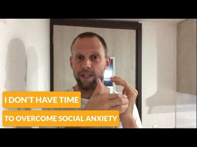I Don't Have Time to Overcome Social Anxiety